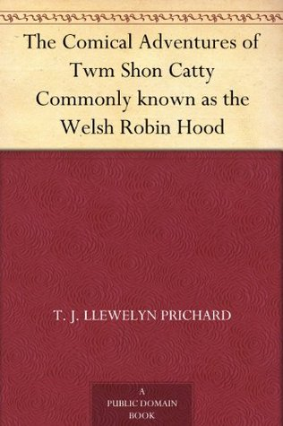 The Comical Adventures of Twm Shon Catty Commonly known as the Welsh Robin Hood