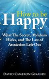How to Be Happy - What The Secret, Abraham Hicks and the Law of Attraction Left Out