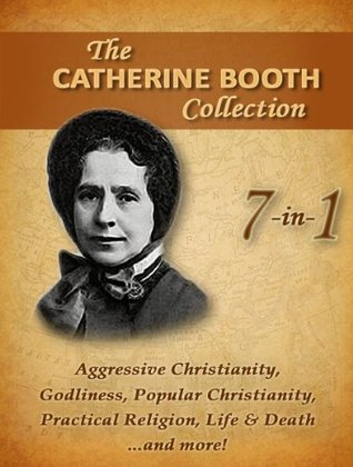 Catherine Booth Collection, 7 in 1: Aggressive Christianity, Popular Christianity, Godliness and more