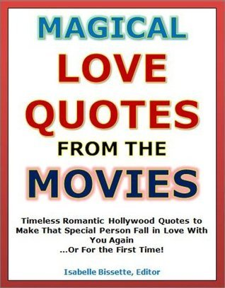 Quotes of Love: Magical Love Quotes from the Movies - Timeless Romantic Hollywood Quotes to Make That Special Person Fall in Love With You Again...Or For the First Time!