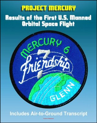 Project Mercury: Results of the First United States Manned Orbital Space Flight, February 20,1962, Friendship 7 Mission of John Glenn (Mercury-Atlas 6, MA-6), Including Air-to-Ground Transcript