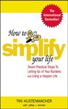 How to Simplify Your Life : Seven Practical Steps to Letting Go of Your Burdens and Living a Happier Life