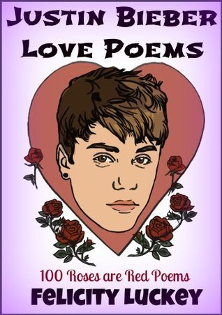 Justin Bieber Love Poems: 100 Roses are Red Poems