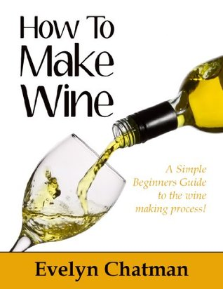 How To Make Wine: A Fun And Simple Guide To The Wine Making Process For Beginners!