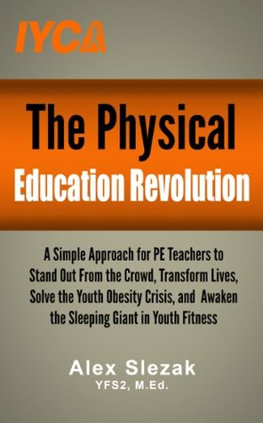 The Physical Education Revolution: A Simple Approach for PE Teachers to Stand Out From the Crowd, Transform Lives, Solve the Youth Obesity Crisis, and Awaken the Sleeping Giant in Youth Fitness