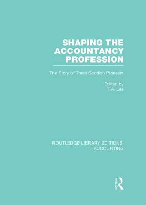 Shaping the Accountancy Profession (Rle Accounting): The Story of Three Scottish Pioneers