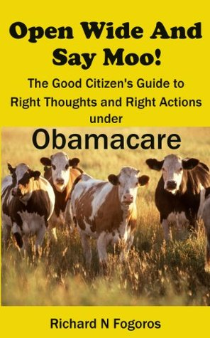 Open Wide and Say Moo! The Good Citizen's Guide to Right Thoughts and Right Actions under Obamacare