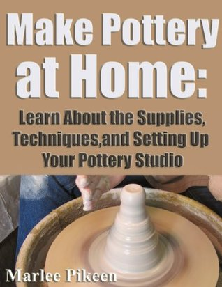 Make Pottery At Home: Learn About the Supplies, Techniques,and Setting Up Your Pottery Studio