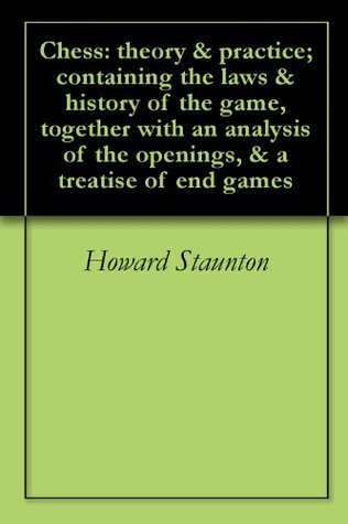 Chess: theory & practice; containing the laws & history of the game, together with an analysis of the openings, & a treatise of end games