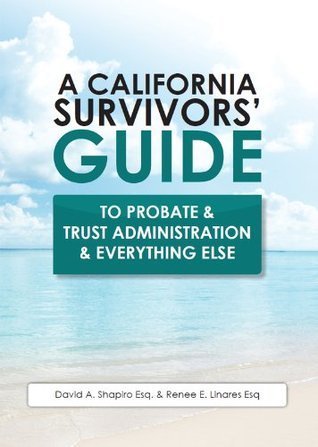 A California Survivors' Guide to Probate & Trust Administration & Everything Else