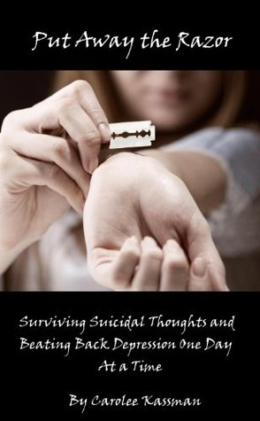 Put Away the Razor. Surviving Suicidal Thoughts and Beating Back Depression One Day at a Time