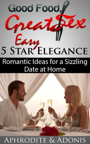Good Food Great Sex: Easy 5 Star Elegance - Romantic Date Night Ideas for a Hot Sexy Night at Home