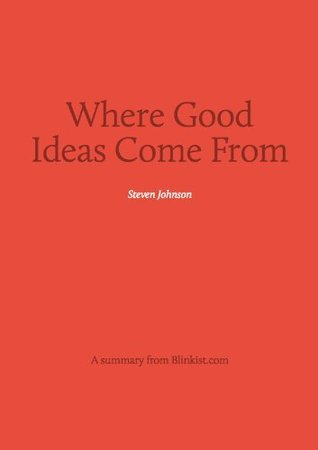 Where Good Ideas Come From - A Summary of Steven Johnson's Book on The Natural History of Innovation