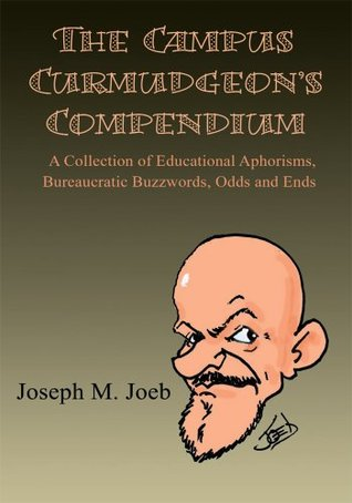 The Campus Curmudgeon's Compendium: A Collection of Educational Aphorisms, Bureaucratic Buzzwords, Odds and Ends