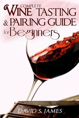 Complete Wine Tasting and Pairing Guide for Beginners: Discover How to Taste, Select and Pair Wine with Food and Become an Expert Sommelier Over the Weekend