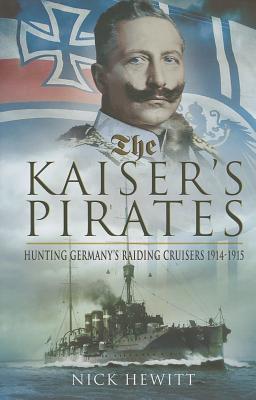 The Kaiser's Pirates: Hunting Germany's Raiding Cruisers 1914-1915