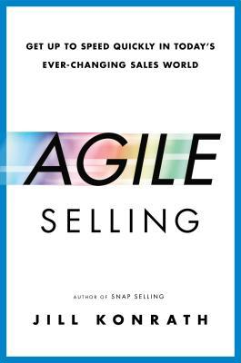 Agile Selling: Get Up to Speed Quickly in Todays Ever-Changing Sales World