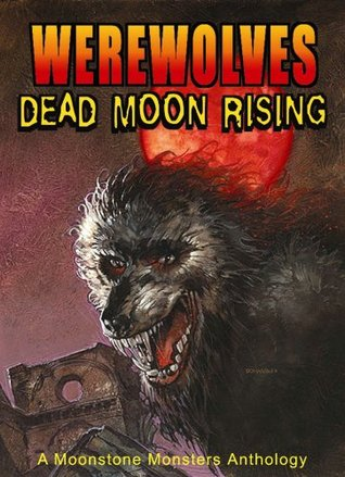 Werewolves: Dead Moon Rising: A Moonstone Monsters Anthology