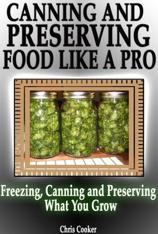 Canning And Preserving Food Like A Pro: The Simplest Guide To Preserve and Freeze What You Grow (Preservative Free)
