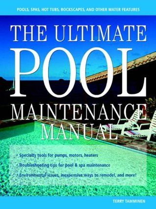 The Ultimate Pool Maintenance Manual : Spas, Pools, Hot Tubs, Rockscapes, and Other Water Features, 2nd Edition