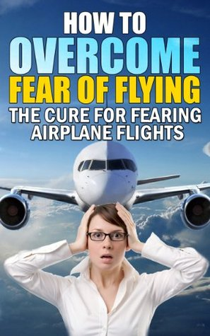 Fear of Flying (The Cure For Fearing Airplane Flights)
