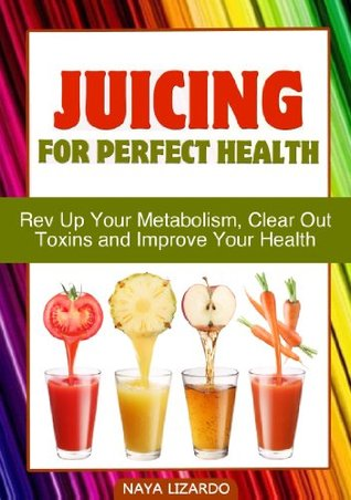 Juicing for Perfect Health: 40 Delicious Recipes to Rev up Your Metabolism, Clear out Toxins, and Improve Your Health