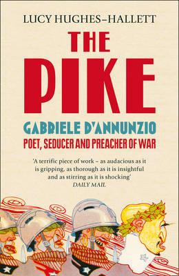 The Pike: Gabriele DAnnunzio, Poet, Seducer and Preacher of War