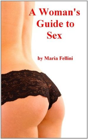 A Woman's Guide to Sex: How to Improve Your Sex Life, Information About Oral Sex and Anal Sex, Foreplay, Swinger Sex, Male Orgasms, Sex Toys, Erotic Foreplay, ... More Ways to Make Your Man Sexually Happy