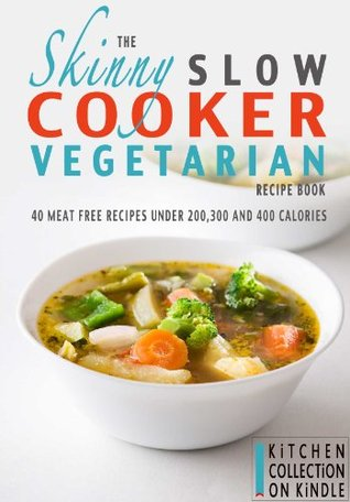 The Skinny Slow Cooker Vegetarian Recipe Book: 40 Meat Free Recipes Under 200, 300 And 400 Calories