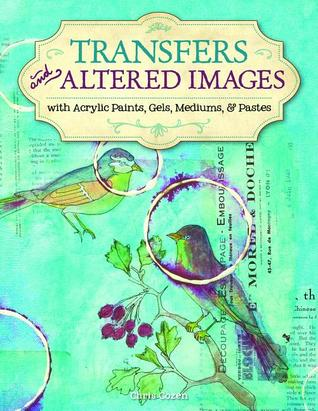 Transfers And Altered Images: with Acrylic Paints, Gels, Mediums & Pastes