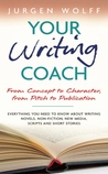 Your Writing Coach: From Concept to Character, from Pitch to Publication - Everything You Need to Know About Writing Novels, Non-fiction, New Media, Scripts and Short Stories