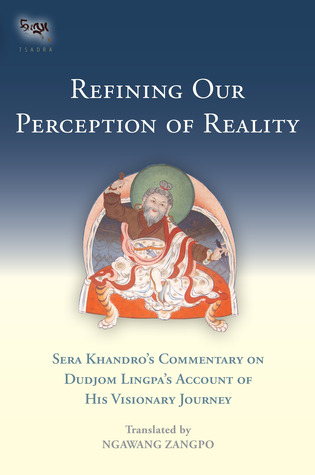 Refining Our Perception of Reality: Sera Khandro's Commentary on Dudjom Lingpa's Account of His Visionary Journey