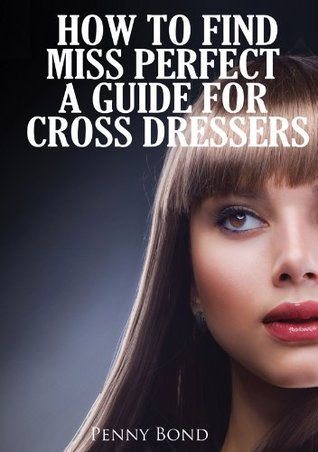 How To Find Miss Perfect A Guide For Cross Dressers By Penny Bond