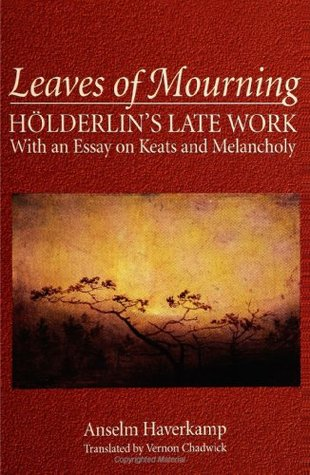 Leaves of Mourning: Holderlin's Late Work - With an Essay on Keats and Melancholy