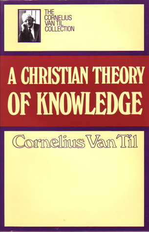 Christian Theory of Knowledge by Cornelius Van Til