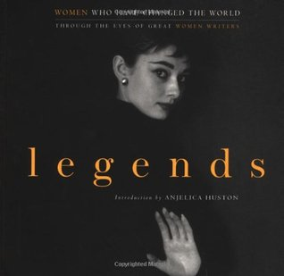 Legends: Women Who Have Changed the World; Through the Eyes of Great Women Writers