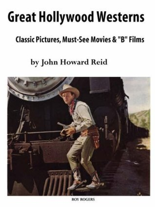 Great Hollywood Westerns: Classic Pictures, Must-See Movies and 'b' Films