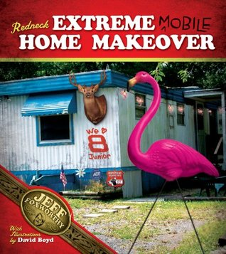 Redneck Extreme Mobile Home Makeover: Or A Redneck Look at Fixing Up and Decorating Your House Without Loss of Limbs