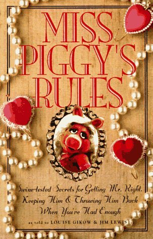 Miss Piggy's Rules: Swine-Tested Secrets for Getting Mr. Right, Keeping Him, and Throwing Him Back When You've Had Enough!