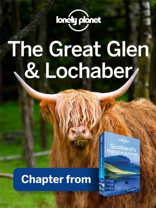 Lonely Planet The Great Glen & Lochaber: Chapter from Scotland's Highlands & Islands Travel Guide