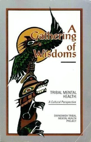 A Gathering of Wisdoms: Tribal Mental Health a Cultural Perspective