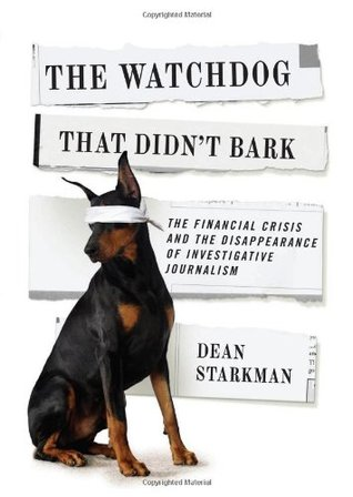 The Watchdog That Didn't Bark: The Financial Crisis and the Disappearance of Investigative Journalism