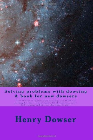 Solving Problems with dowsing A book for new dowsers: Over 15 ways to improve your dowsing, even if you are working by yourself, don't have a lot of resources, never had training, and have no idea where to start