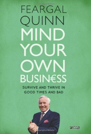 Mind Your Own Business: Survive and Thrive in Good Times and Bad. by Feargal Quinn