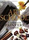 Art School: A Complete Painters Course