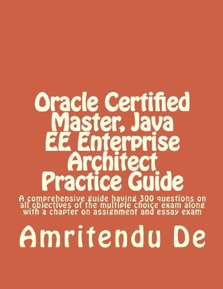 Oracle Certified Master, Java Ee Enterprise Architect Practice Guide: A Comprehensive Guide Having 300 Questions on All Objectives of the Multiple Cho