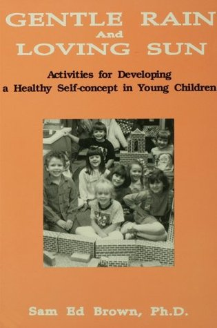 Gentle Rain And Loving Sun: Activities For Developing A Healthy Self-Concept In Young Children