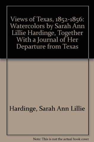 Views of Texas, 1852-1856: Watercolors by Sarah Ann Lillie Hardinge, Together With a Journal of Her Departure from Texas