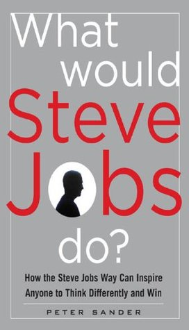 What Would Steve Jobs Do How The Steve Jobs Way Can Inspirewhat