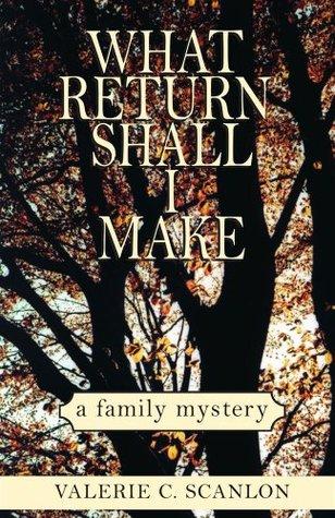 What Return Shall I Make: a Family Mystery